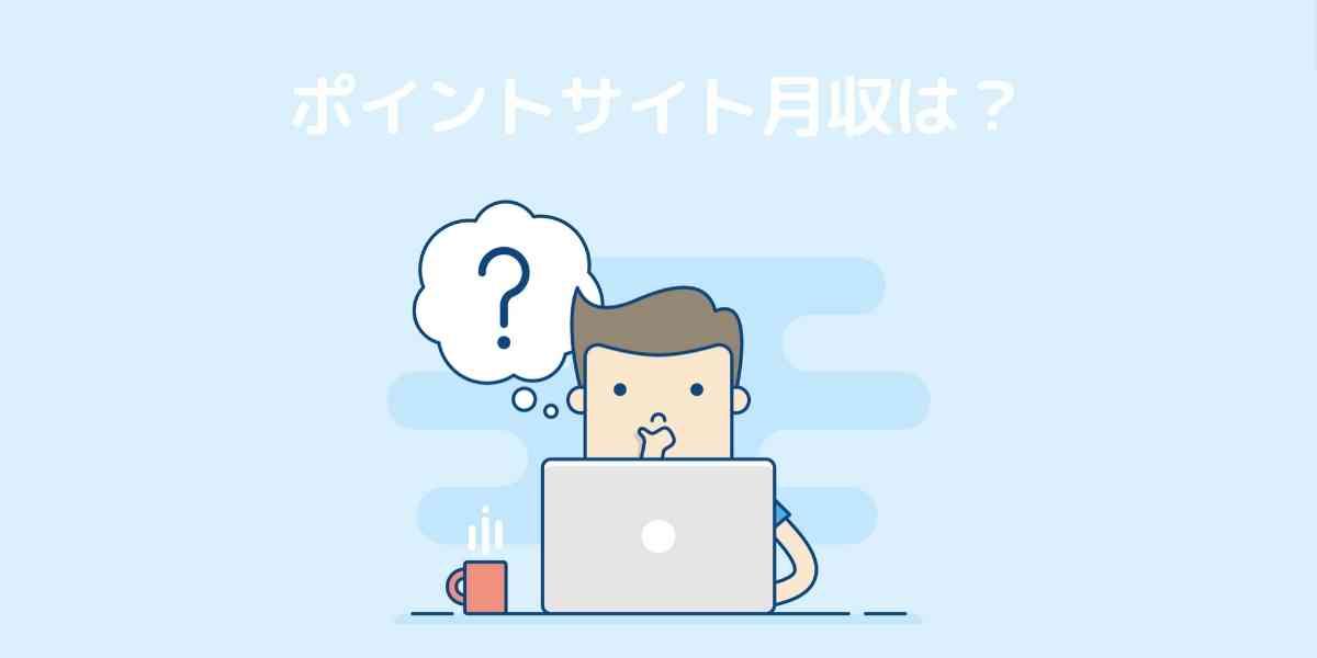 Q2:ポイントサイトの月収は?